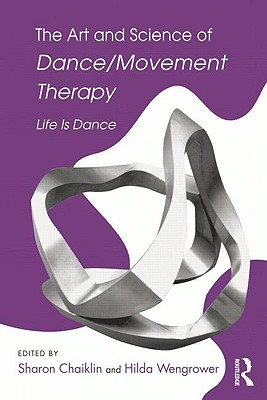 The Art and Science of Dance/Movement Therapy: Life Is Dance Cover Image