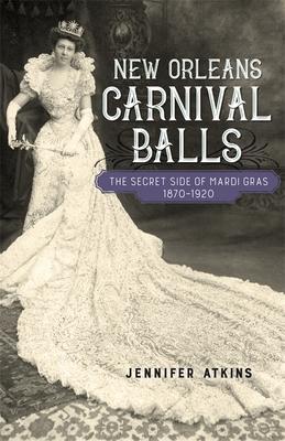 New Orleans Carnival Balls: The Secret Side of Mardi Gras, 1870-1920 Cover Image