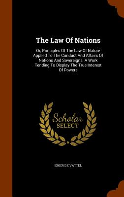 The Law of Nations: Or, Principles of the Law of Nature Applied to the Conduct and Affairs of Nations and Sovereigns. a Work Tending to Di Cover Image