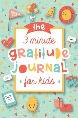 The 3 Minute Gratitude Journal for Kids: A Journal to Teach Children to Practice Gratitude and Mindfulness Cover Image