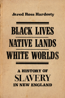 Black Lives, Native Lands, White Worlds: A History of Slavery in New England Cover Image