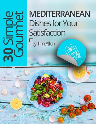 30 Simple Gourmet Mediterranean Dishes for Your Satisfaction.Full color Cover Image