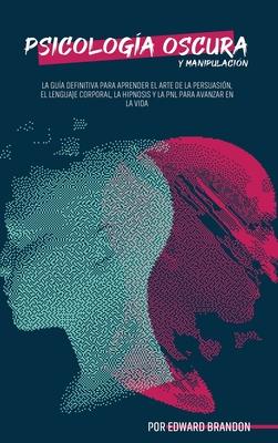 Psicología Oscura y Manipulación: Cómo Convertirse en un Maestro de la Persuasión, el Lenguaje Corporal, la Hipnosis y la PNL para Avanzar en la Vida Cover Image