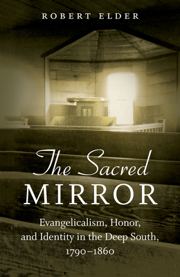 The Sacred Mirror: Evangelicalism, Honor, and Identity in the Deep South, 1790-1860 Cover Image