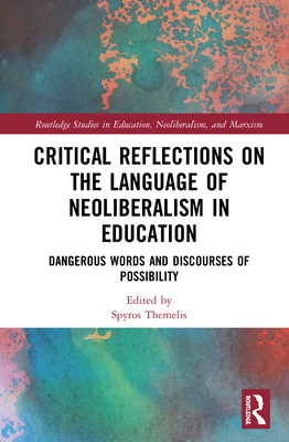 Critical Reflections on the Language of Neoliberalism in Education: Dangerous Words and Discourses of Possibility (Routledge Studies in Education) Cover Image
