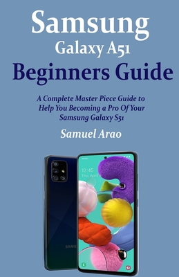 Samsung Galaxy A51 Beginners Guide: A Complete Master Piece Guide to Help You Becoming a Pro Of Your Samsung Galaxy A51 Cover Image