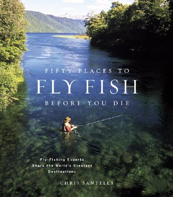 Fifty Places to Fly Fish Before You Die: Fly-Fishing Experts Share the Worlds Greatest Destinations Cover Image