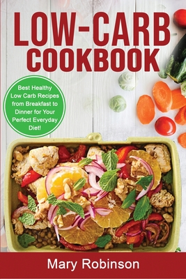 Low-Carb Cookbook: Best Healthy Low Carb Recipes from Breakfast to Dinner for Your Perfect Everyday Diet! Cover Image