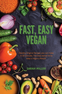 Fast, Easy Vegan: Healthy Original Recipes you can make in 30 minutes. The best starter kit to keep a Vegan Lifestyle Cover Image