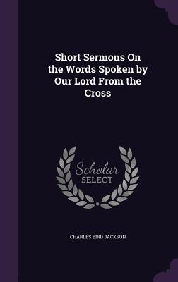 Short Sermons on the Words Spoken by Our Lord from the Cross Cover Image