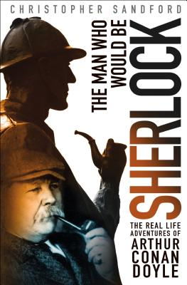 The Man Who Would Be Sherlock: The Real-Life Adventures of Arthur Conan Doyle Cover Image