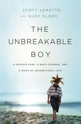 The Unbreakable Boy: A Father's Fear, a Son's Courage, and a Story of Unconditional Love Cover Image
