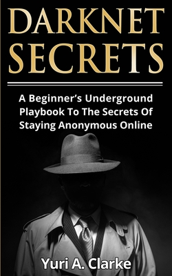 Darknet Secrets: A Beginner's Underground Playbook To The Secrets Of Staying Anonymous Online Cover Image