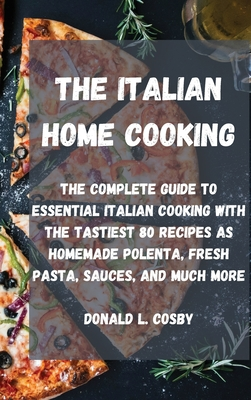 The Italian Home Cooking: The complete guide to essential Italian cooking with the tastiest 80 recipes as homemade polenta, fresh pasta, sauces, Cover Image
