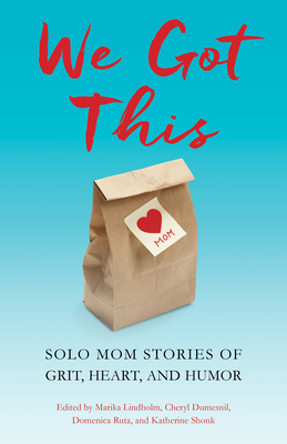 We Got This: Solo Mom Stories of Grit, Heart, and Humor Cover Image