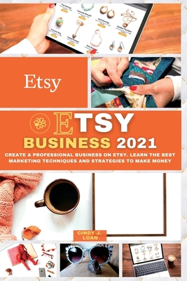 Etsy Business 2021: Create a Professional Business on Etsy. Learn the Best Marketing Techniques and Strategies to Make Money Cover Image
