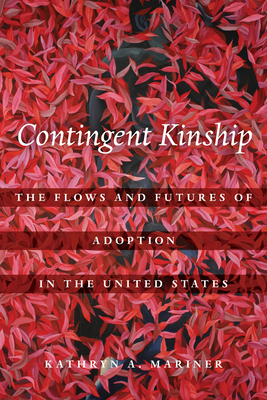 Contingent Kinship: The Flows and Futures of Adoption in the United States (Atelier: Ethnographic Inquiry in the Twenty-First Century #2) Cover Image