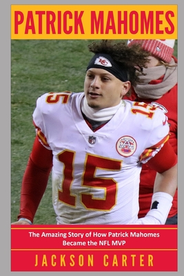 Patrick Mahomes: The Amazing Story of How Patrick Mahomes Became the MVP of the NFL Cover Image