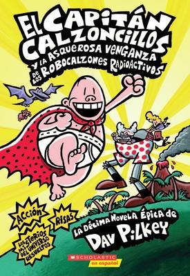 El Capitán Calzoncillos y la asquerosa venganza de los robocalzones radioactivos (Captain Underpants #10): (Spanish language edition of Captain Underpants and the Revolting Revenge of the Radioactive Robo-Boxers) Cover Image