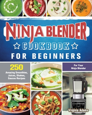 Ninja Blender Cookbook For Beginners: 250 Amazing Smoothies, Juices, Shakes, Sauces Recipes for Your Ninja Blender Cover Image