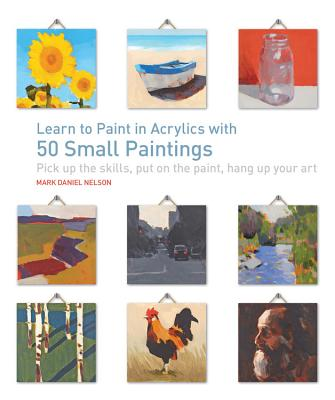 Learn to Paint in Acrylics with 50 Small Paintings: Pick up the skills * Put on the paint * Hang up your art Cover Image