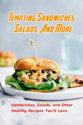 Tempting Sandwiches, Salads, And More: Sandwiches, Salads, and Other Healthy Recipes You'll Love: Tempting Sandwiches, Salads, And More Recipes Book Cover Image