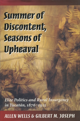 Summer of Discontent, Seasons of Upheaval: Elite Politics and Rural Insurgency in Yucatán, 1876-1915 cover