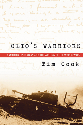 Clio's Warriors: Canadian Historians and the Writing of the World Wars (Studies in Canadian Military History) Cover Image