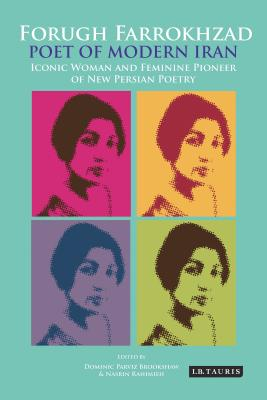 Forugh Farrokhzad, Poet of Modern Iran: Iconic Woman and Feminine Pioneer of New Persian Poetry (International Library of Iranian Studies) Cover Image