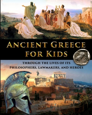 Ancient Greece for Kids Through the Lives of its Philosophers, Lawmakers, and Heroes Cover Image