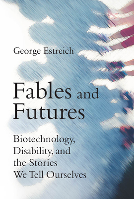 Fables and Futures: Biotechnology, Disability, and the Stories We Tell Ourselves Cover Image