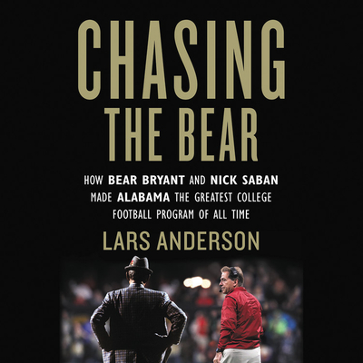 Chasing the Bear Lib/E: How Bear Bryant and Nick Saban Made Alabama the Greatest College Football Program of All Time Cover Image