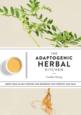 The Adaptogenic Herbal Kitchen: More Than 65 Easy Recipes and Remedies That Protect and Heal: An Adaptogens Handbook Cover Image