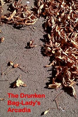 The Drunken Bag Lady's Arcadia: Poems 2000 - 2013 Cover Image
