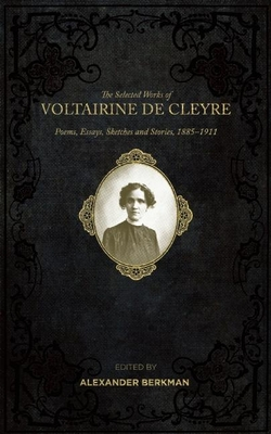 The Selected Works of Voltairine de Cleyre: Poems, Essays, Sketches and Stories, 1885-1911 Cover Image