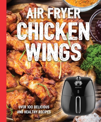 The Air Fryer Chicken Wings Cookbook: Take Flight with Over 100 Recipes  (The Art of Entertaining) Cover Image