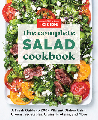 The Complete Salad Cookbook: A Fresh Guide to 200+ Vibrant Dishes Using Greens, Vegetables, Grains, Proteins, and More (The Complete ATK Cookbook Series) Cover Image