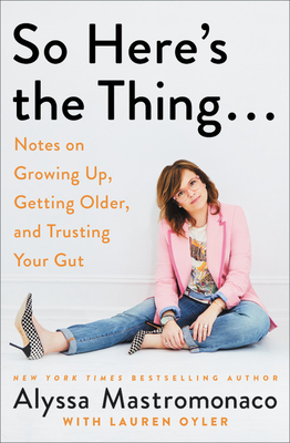 So Here's the Thing . . .: Notes on Growing Up, Getting Older, and Trusting Your Gut Cover Image