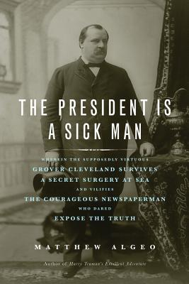 The President Is a Sick Man: Wherein the Supposedly Virtuous Grover Cleveland Survives a Secret Surgery at Sea and Vilifies the Courageous Newspaperman Who Dared Expose the Truth Cover Image