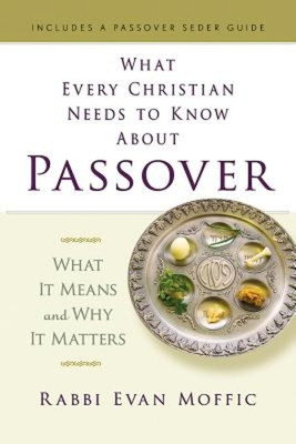 What Every Christian Needs to Know about Passover: What It Means and Why It Matters Rabbi Evan Moffic