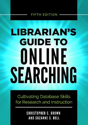 Librarian's Guide to Online Searching: Cultivating Database Skills for Research and Instruction, 5th Edition Cover Image