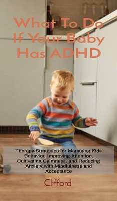 What To Do If Your Baby Has ADHD: Therapy Strategies for Managing Kids Behavior, Improving Attention, Cultivating Calmness, and Reducing Anxiety with Cover Image