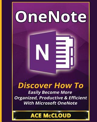 OneNote: Discover How To Easily Become More Organized, Productive & Efficient With Microsoft OneNote Cover Image