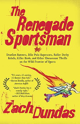 The Renegade Sportsman: Drunken Runners, Bike Polo Superstars, Roller Derby Rebels,Killer Birds and Othe r Uncommon Thrills on the Wild Frontier of Sports Cover Image