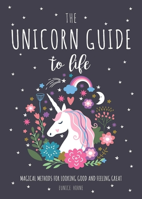 The Unicorn Guide to Life: Magical Methods for Looking Good and Feeling Great Cover Image