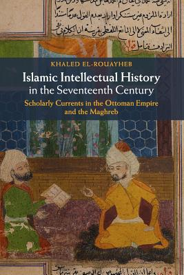 Islamic Intellectual History in the Seventeenth Century: Scholarly Currents in the Ottoman Empire and the Maghreb Cover Image
