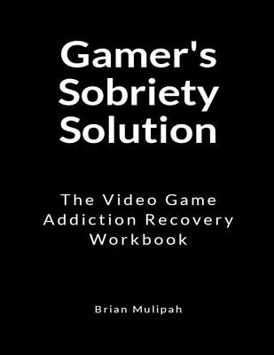 Gamer's Sobriety Solution: The Video Game Addiction Recovery Workbook Cover Image