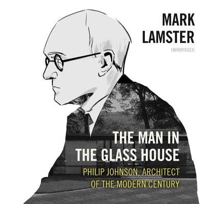 The Man in the Glass House Lib/E: Philip Johnson, Architect of the Modern Century Cover Image