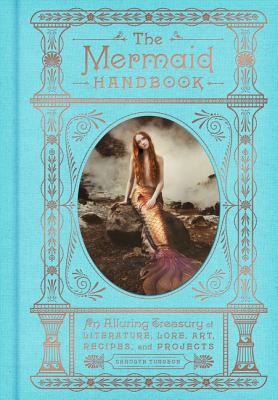 The Mermaid Handbook: An Alluring Treasury of Literature, Lore, Art, Recipes, and Projects (The Enchanted Library) Cover Image