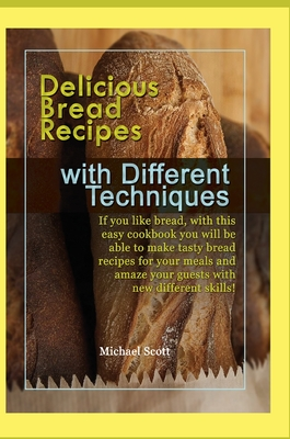 Delicious Bread Recipes with Different Techniques: If you like bread, with this easy cookbook you will be able to make tasty bread recipes for your me Cover Image